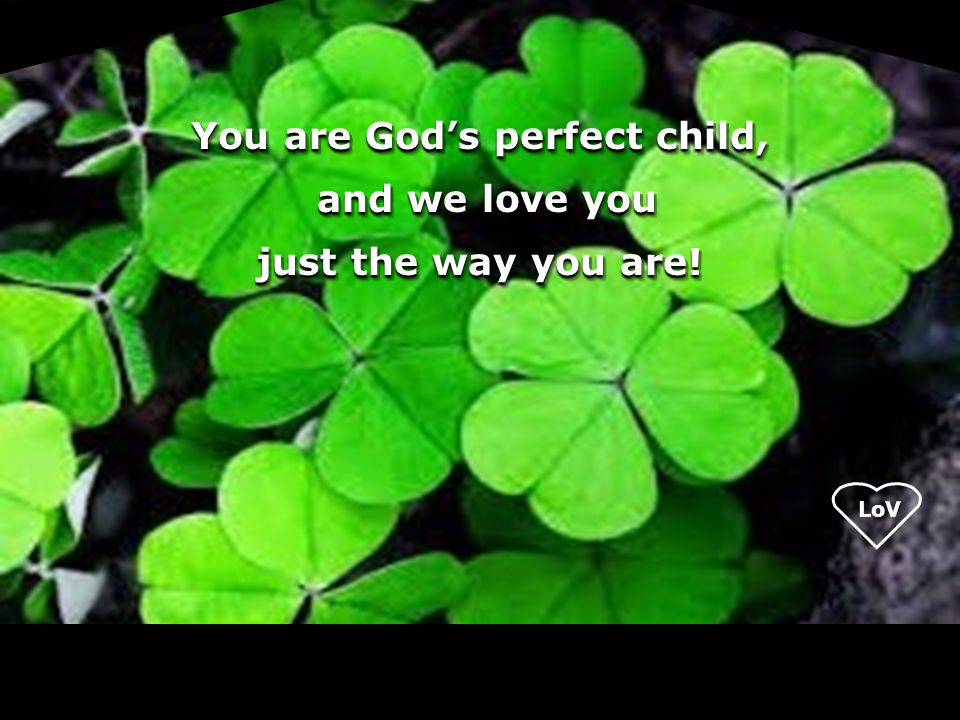 You are God's perfect child, and we love you just the way you are!