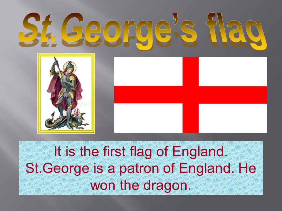 St.George's flag It is the first flag of England. St.George is a patron of England.