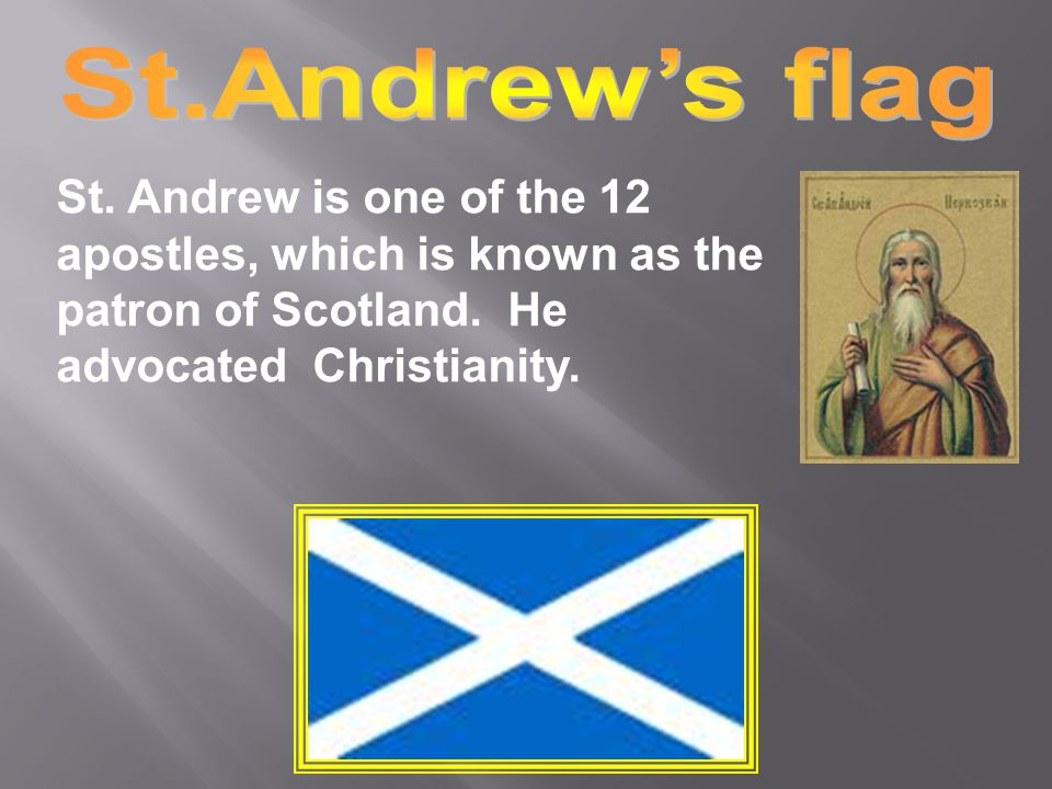 St.Andrew's flag St. Andrew is one of the 12 apostles, which is known as the patron of Scotland.