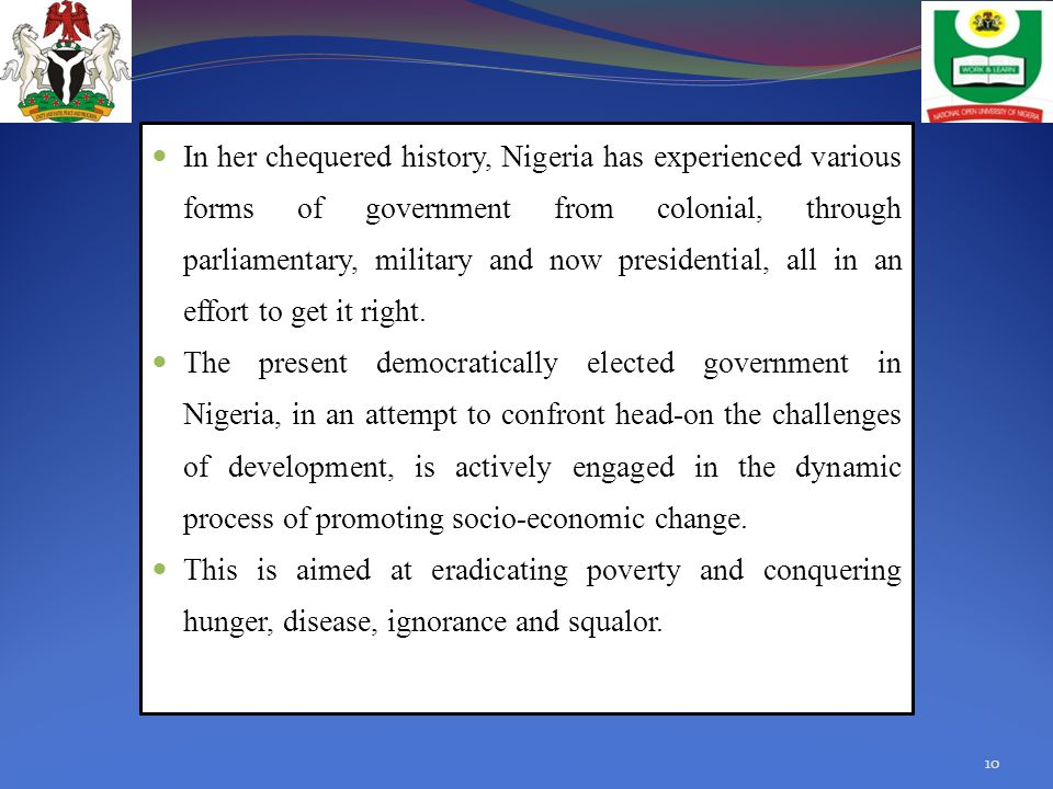 In her chequered history, Nigeria has experienced various forms of government from colonial, through parliamentary, military and now presidential, all in an effort to get it right.