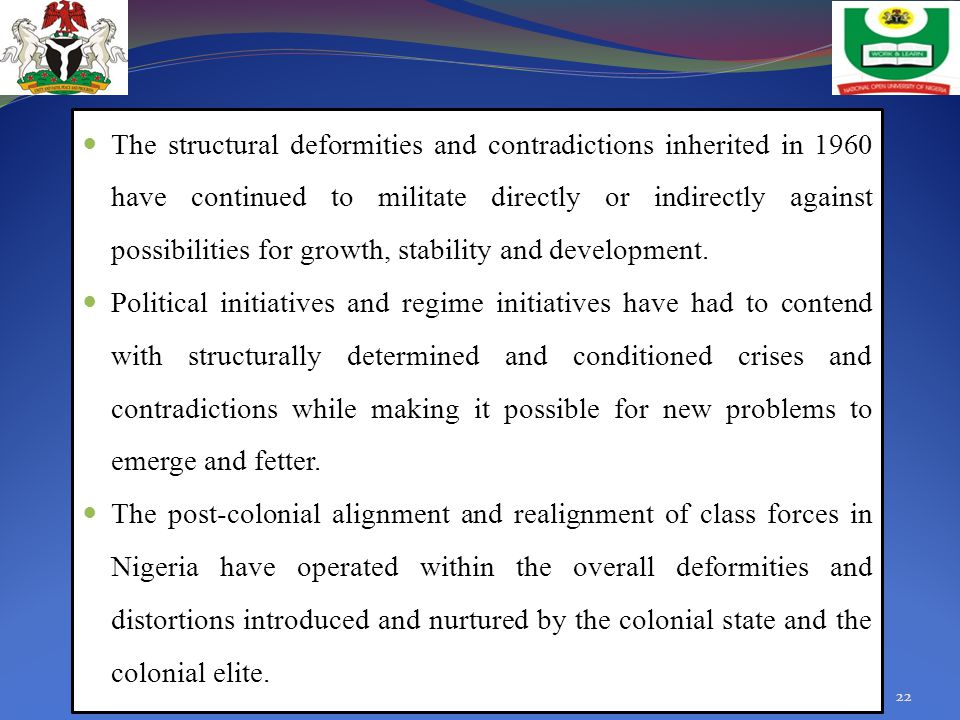 The structural deformities and contradictions inherited in 1960 have continued to militate directly or indirectly against possibilities for growth, stability and development.