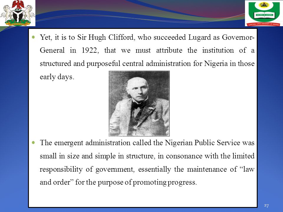 Yet, it is to Sir Hugh Clifford, who succeeded Lugard as Governor-General in 1922, that we must attribute the institution of a structured and purposeful central administration for Nigeria in those early days.