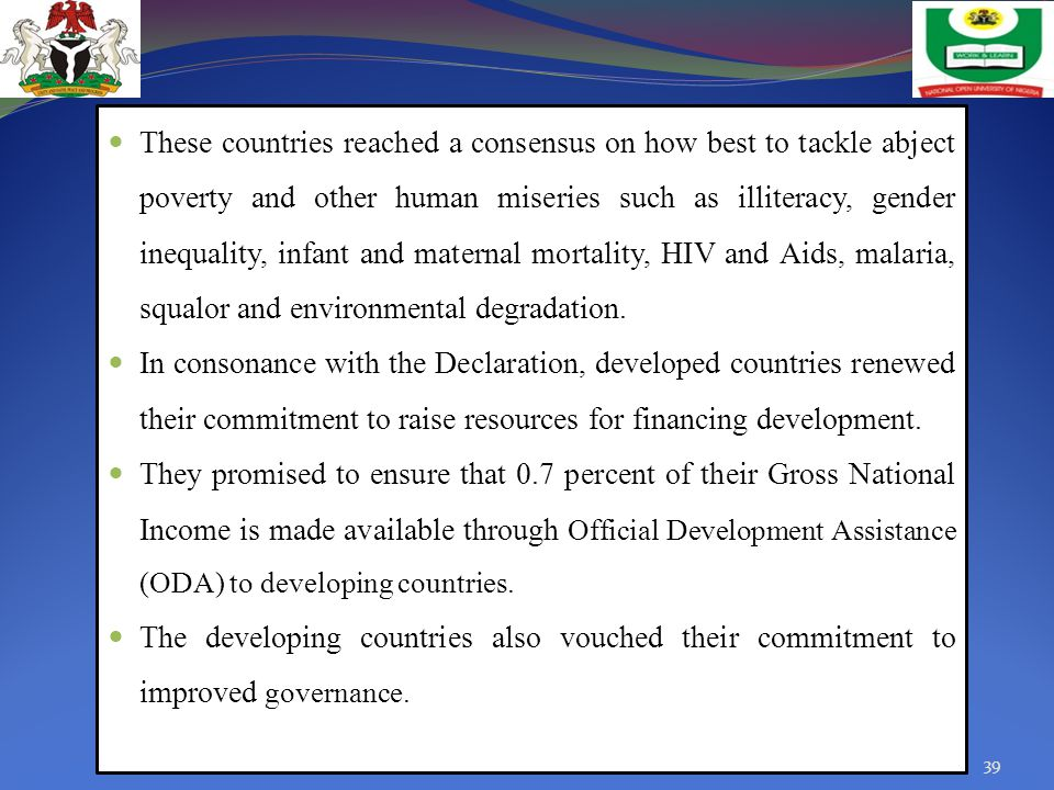 These countries reached a consensus on how best to tackle abject poverty and other human miseries such as illiteracy, gender inequality, infant and maternal mortality, HIV and Aids, malaria, squalor and environmental degradation.