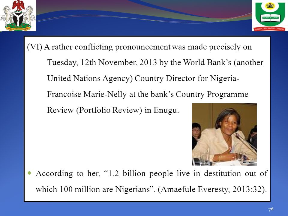 (VI) A rather conflicting pronouncement was made precisely on Tuesday, 12th November, 2013 by the World Bank's (another United Nations Agency) Country Director for Nigeria-Francoise Marie-Nelly at the bank's Country Programme Review (Portfolio Review) in Enugu.