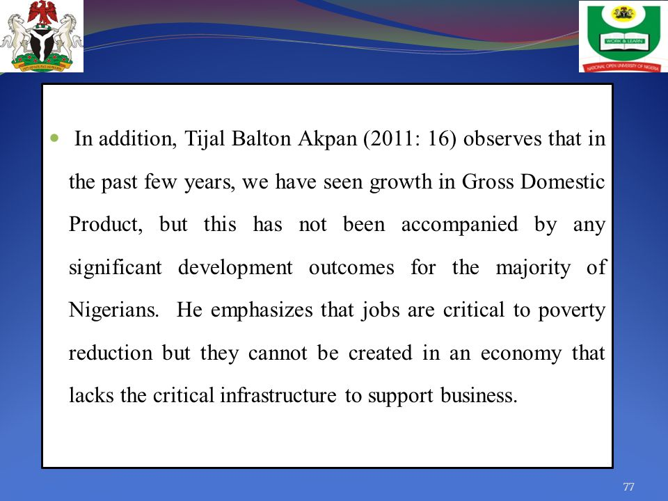 In addition, Tijal Balton Akpan (2011: 16) observes that in the past few years, we have seen growth in Gross Domestic Product, but this has not been accompanied by any significant development outcomes for the majority of Nigerians.