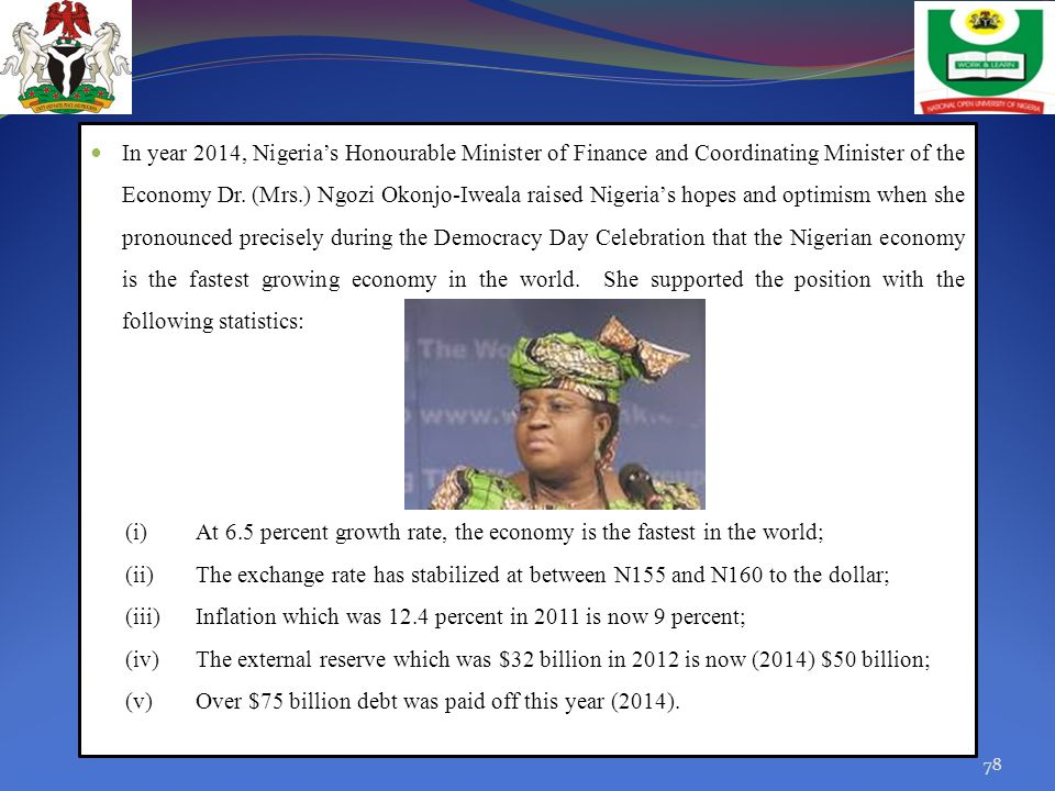 In year 2014, Nigeria's Honourable Minister of Finance and Coordinating Minister of the Economy Dr. (Mrs.) Ngozi Okonjo-Iweala raised Nigeria's hopes and optimism when she pronounced precisely during the Democracy Day Celebration that the Nigerian economy is the fastest growing economy in the world. She supported the position with the following statistics: