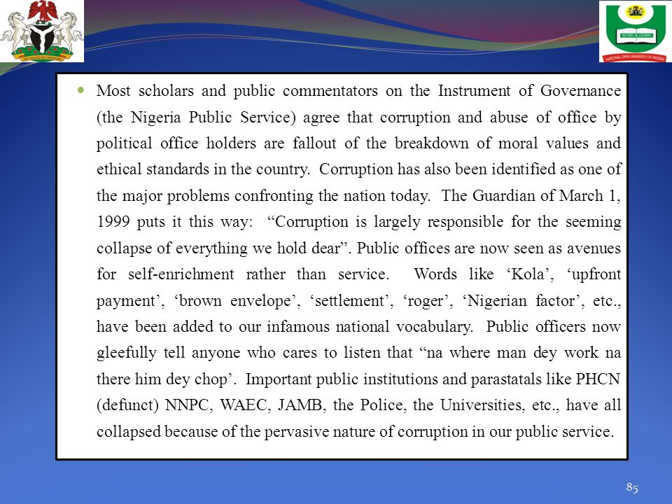 Most scholars and public commentators on the Instrument of Governance (the Nigeria Public Service) agree that corruption and abuse of office by political office holders are fallout of the breakdown of moral values and ethical standards in the country.