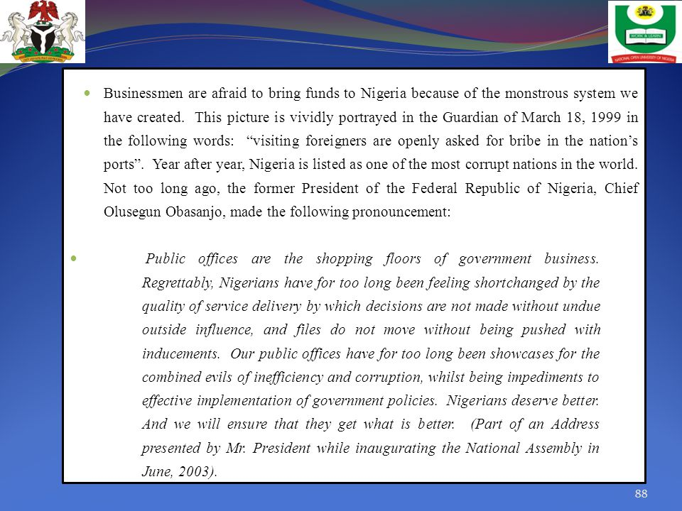 Businessmen are afraid to bring funds to Nigeria because of the monstrous system we have created. This picture is vividly portrayed in the Guardian of March 18, 1999 in the following words: visiting foreigners are openly asked for bribe in the nation's ports . Year after year, Nigeria is listed as one of the most corrupt nations in the world. Not too long ago, the former President of the Federal Republic of Nigeria, Chief Olusegun Obasanjo, made the following pronouncement: