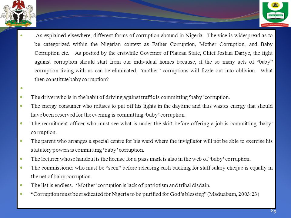 As explained elsewhere, different forms of corruption abound in Nigeria. The vice is widespread as to be categorized within the Nigerian context as Father Corruption, Mother Corruption, and Baby Corruption etc. As posited by the erstwhile Governor of Plateau State, Chief Joshua Dariye, the fight against corruption should start from our individual homes because, if the so many acts of baby corruption living with us can be eliminated, mother corruptions will fizzle out into oblivion. What then constitute baby corruption