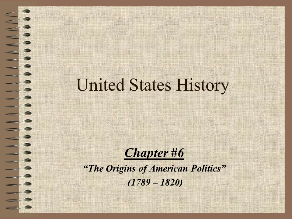 Chapter #6 The Origins of American Politics (1789 – 1820)