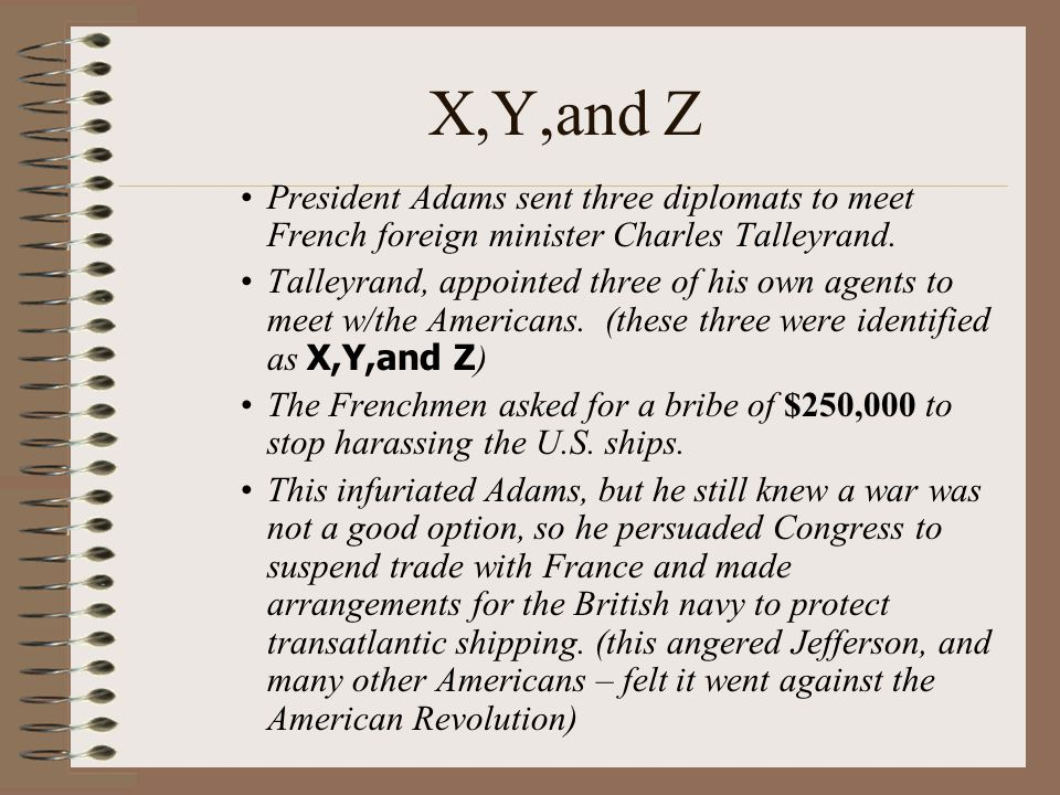 X,Y,and Z President Adams sent three diplomats to meet French foreign minister Charles Talleyrand.