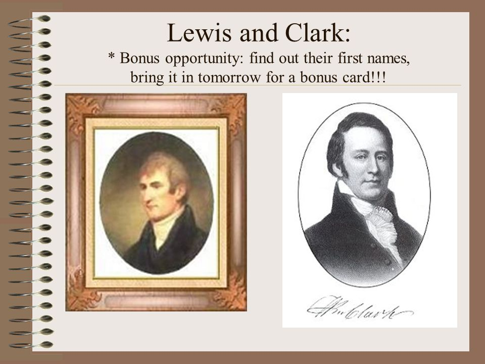 Lewis and Clark: * Bonus opportunity: find out their first names, bring it in tomorrow for a bonus card!!!