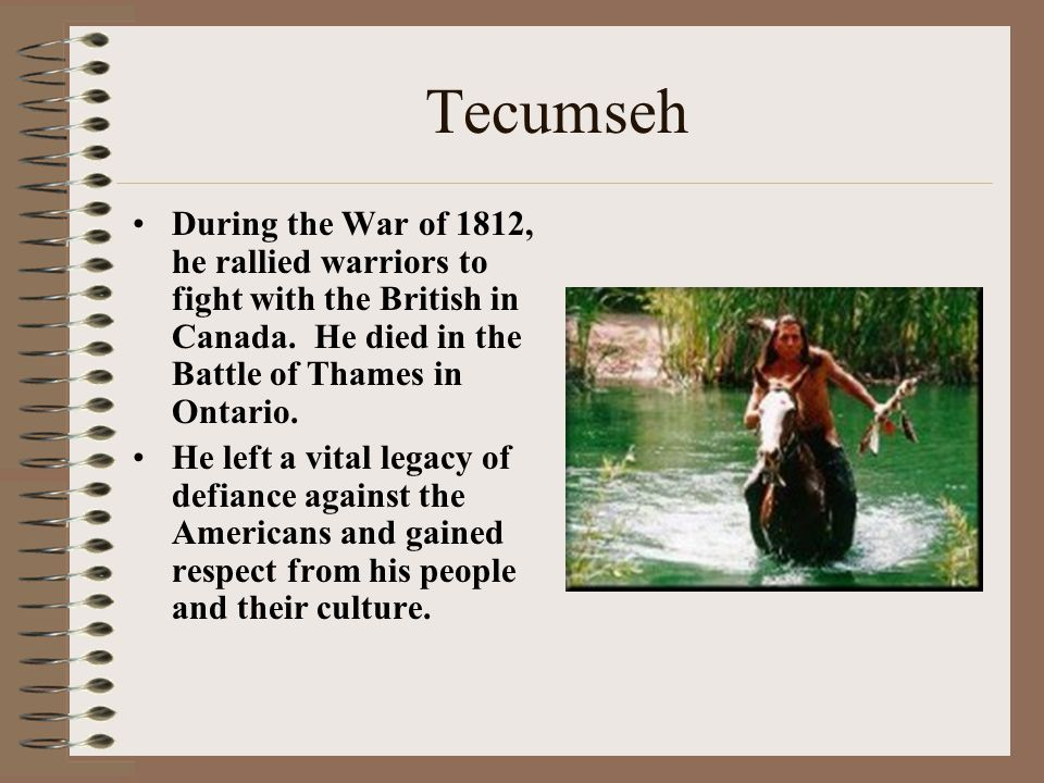 Tecumseh During the War of 1812, he rallied warriors to fight with the British in Canada. He died in the Battle of Thames in Ontario.