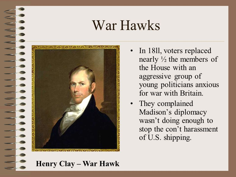War Hawks In 18ll, voters replaced nearly ½ the members of the House with an aggressive group of young politicians anxious for war with Britain.