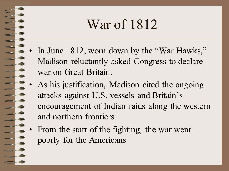 War of 1812 In June 1812, worn down by the War Hawks, Madison reluctantly asked Congress to declare war on Great Britain.