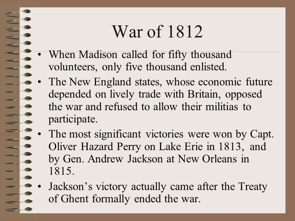 War of 1812 When Madison called for fifty thousand volunteers, only five thousand enlisted.