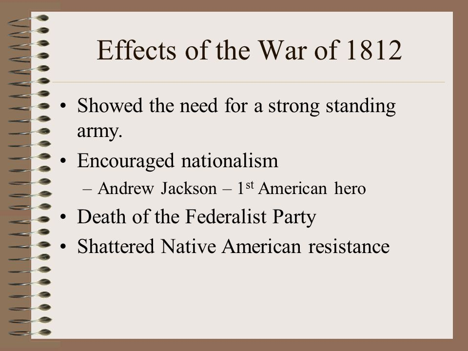 Effects of the War of 1812 Showed the need for a strong standing army.