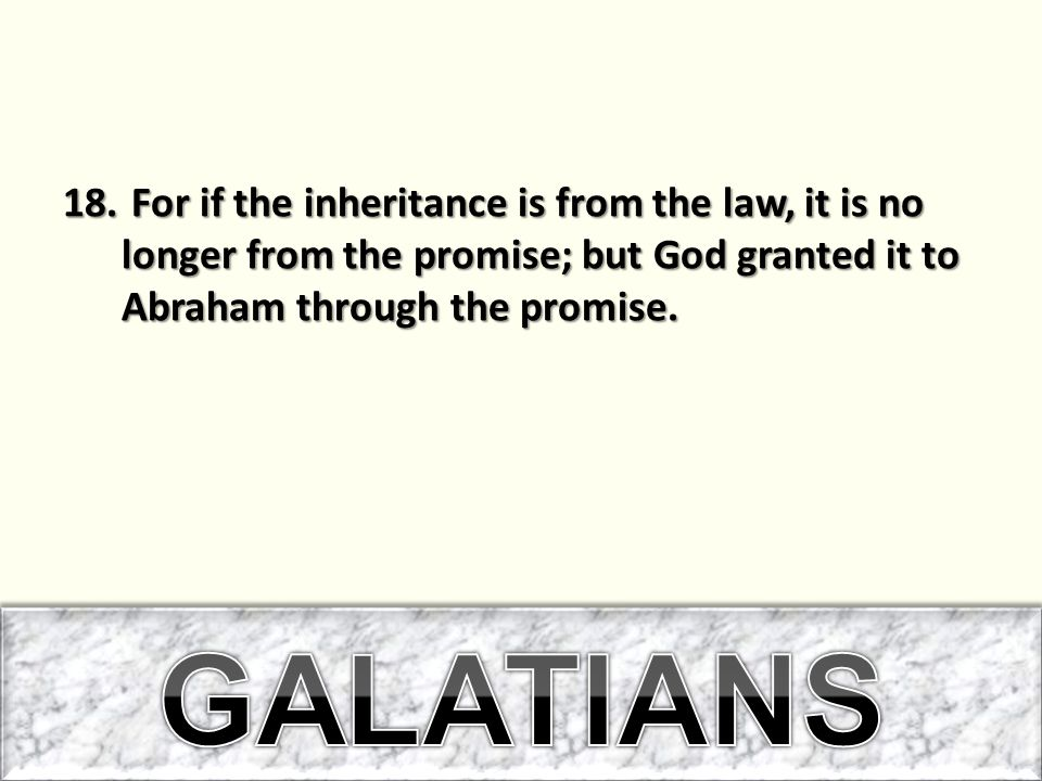 For if the inheritance is from the law, it is no longer from the promise; but God granted it to Abraham through the promise.