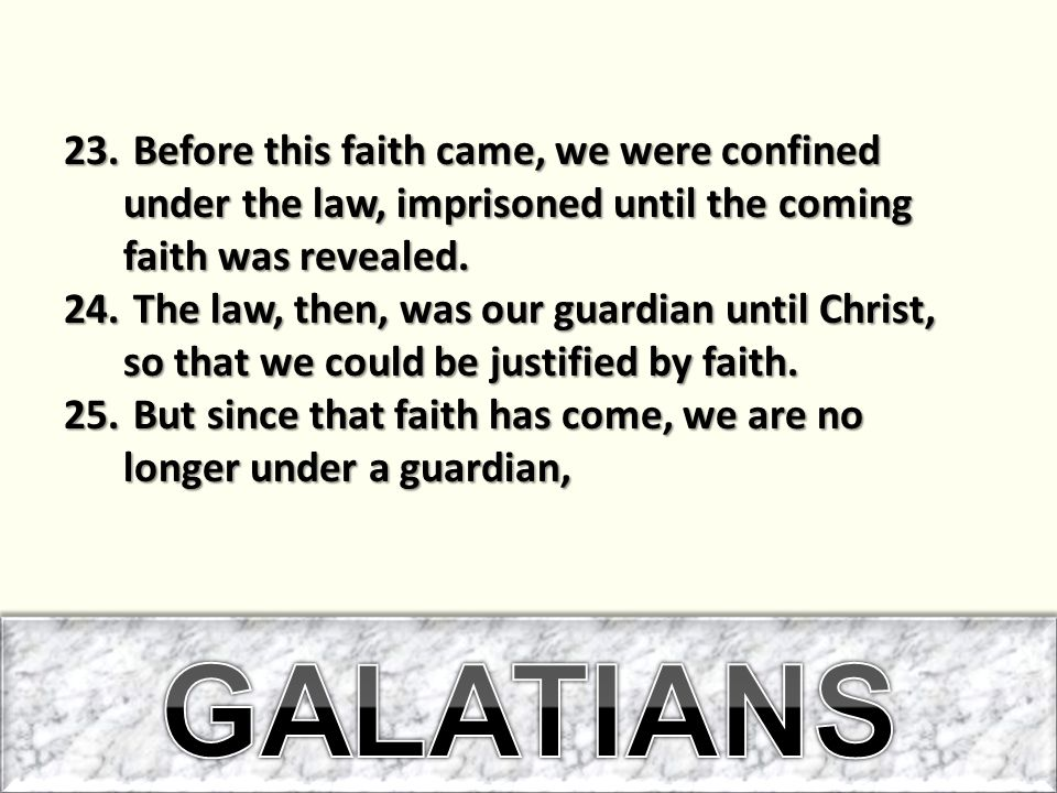 Before this faith came, we were confined under the law, imprisoned until the coming faith was revealed.