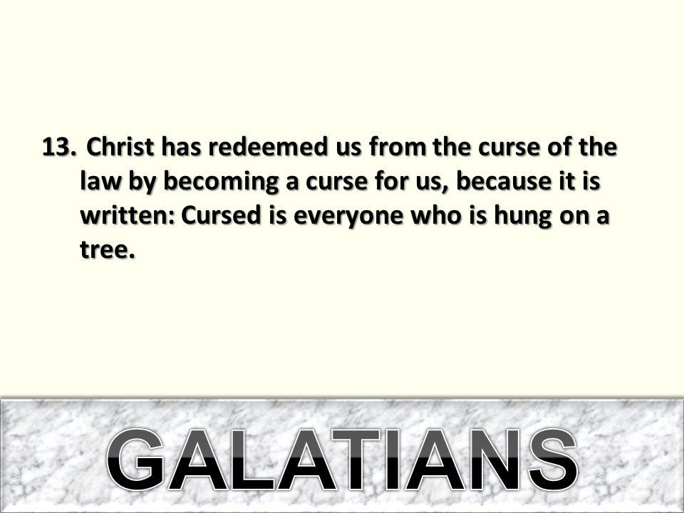 Christ has redeemed us from the curse of the law by becoming a curse for us, because it is written: Cursed is everyone who is hung on a tree.