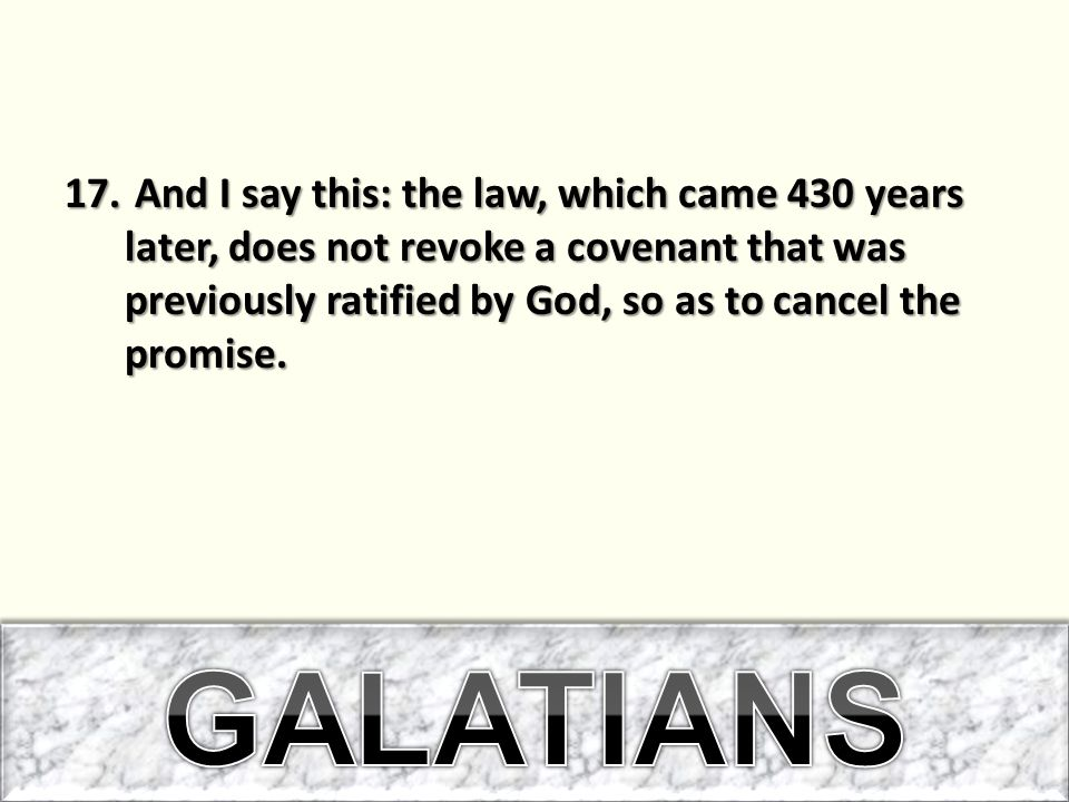 And I say this: the law, which came 430 years later, does not revoke a covenant that was previously ratified by God, so as to cancel the promise.