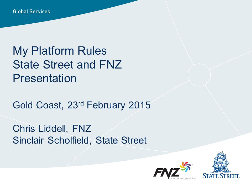 My Platform Rules State Street and FNZ Presentation Gold Coast, 23rd February 2015 Chris Liddell, FNZ Sinclair Scholfield, State Street
