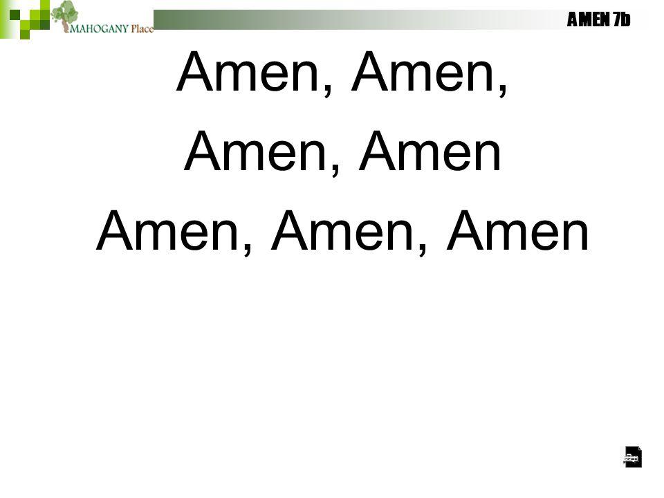 AMEN 7b Amen, Amen, Amen, Amen Amen, Amen, Amen