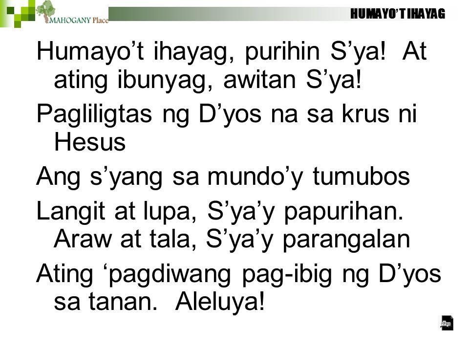 Humayo't ihayag, purihin S'ya! At ating ibunyag, awitan S'ya!