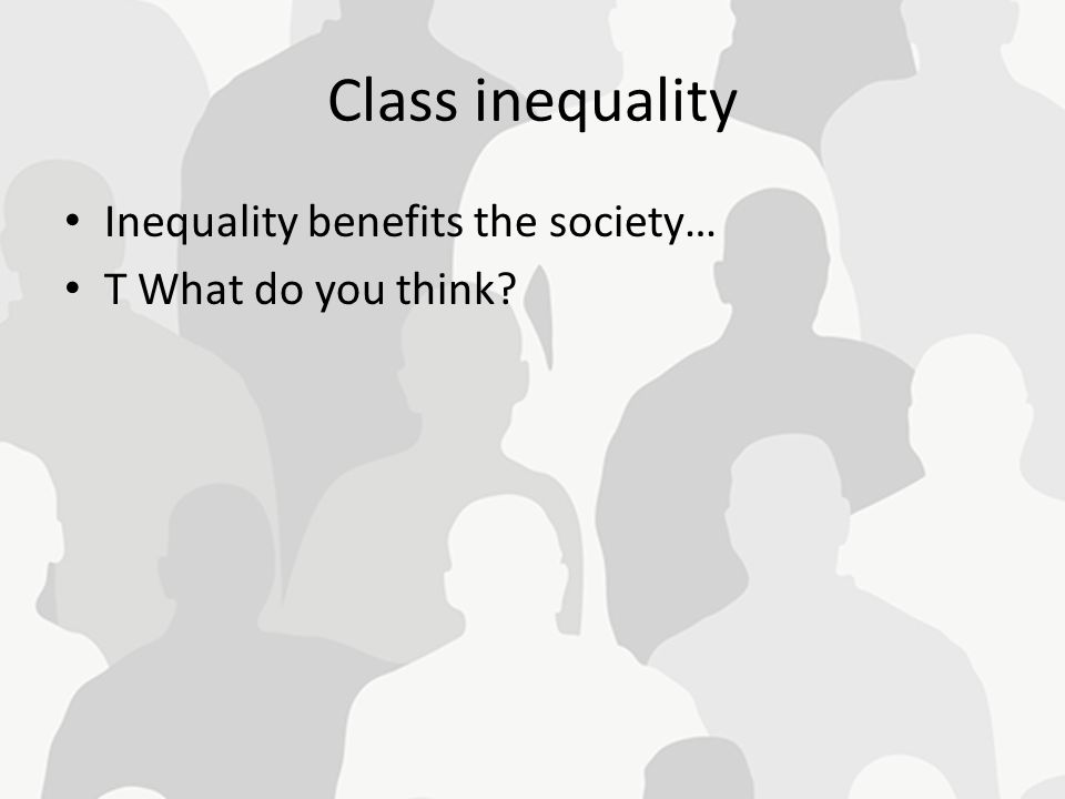 Class inequality Inequality benefits the society… T What do you think