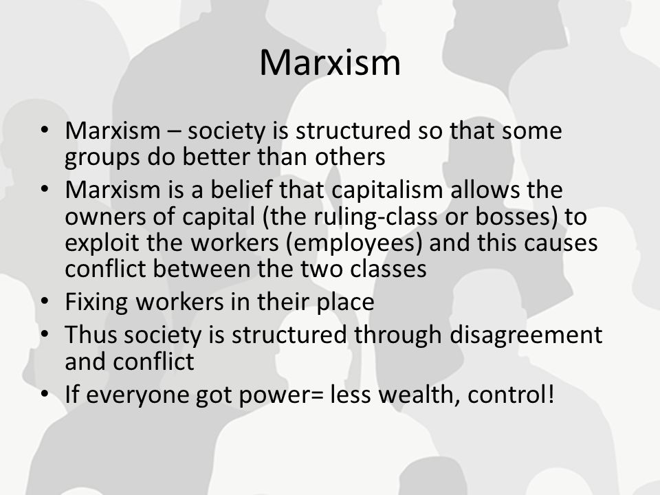 Marxism Marxism – society is structured so that some groups do better than others.