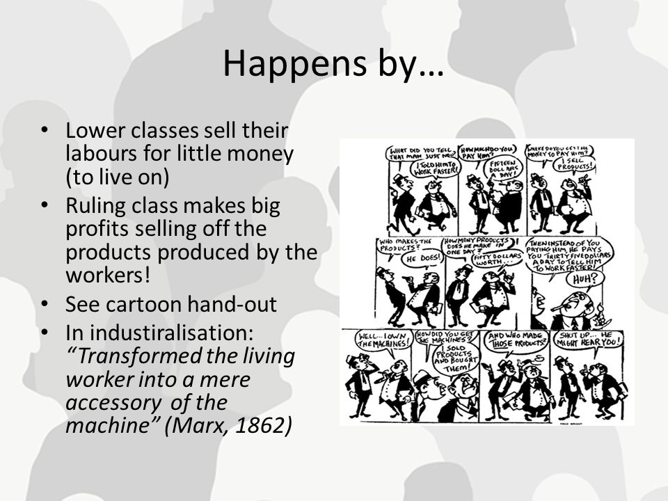 Happens by… Lower classes sell their labours for little money (to live on)