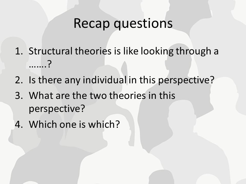 Recap questions Structural theories is like looking through a …….