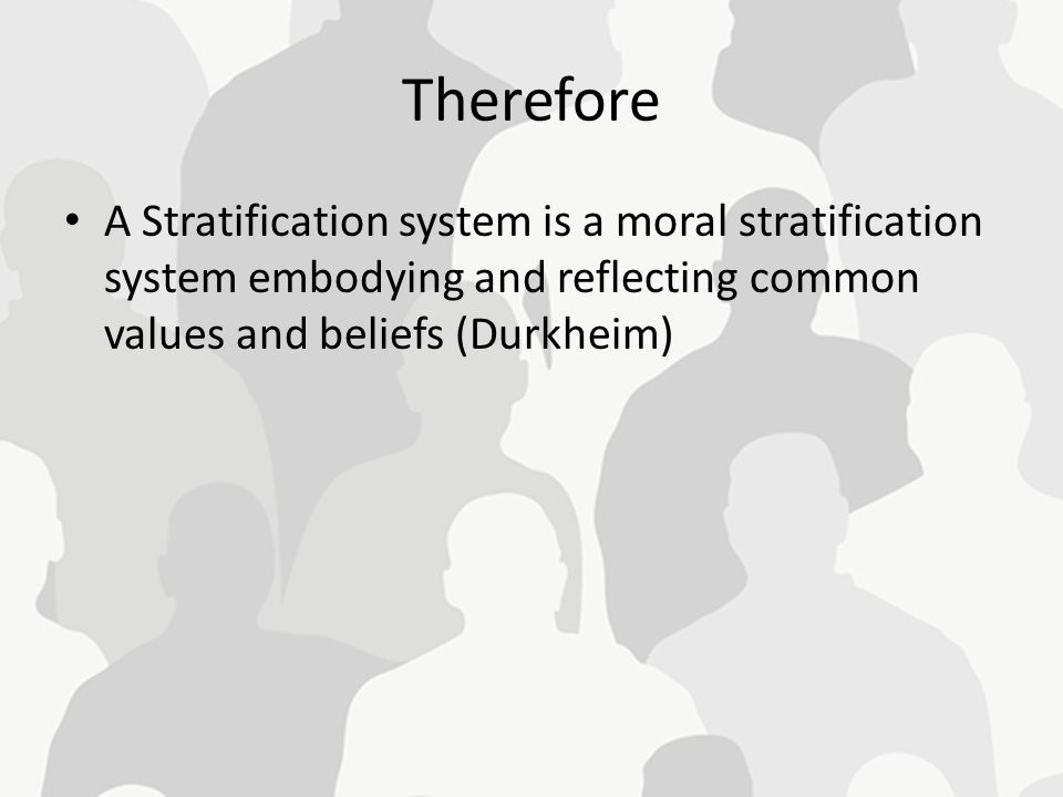Therefore A Stratification system is a moral stratification system embodying and reflecting common values and beliefs (Durkheim)