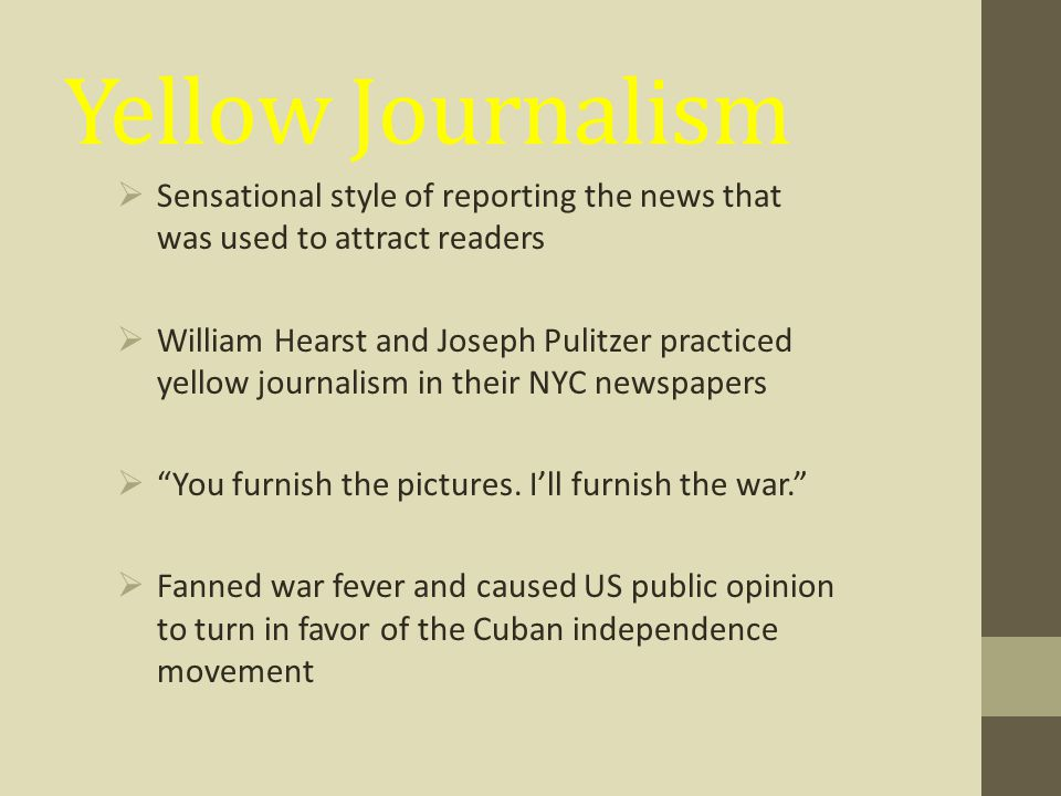 Yellow Journalism Sensational style of reporting the news that was used to attract readers.