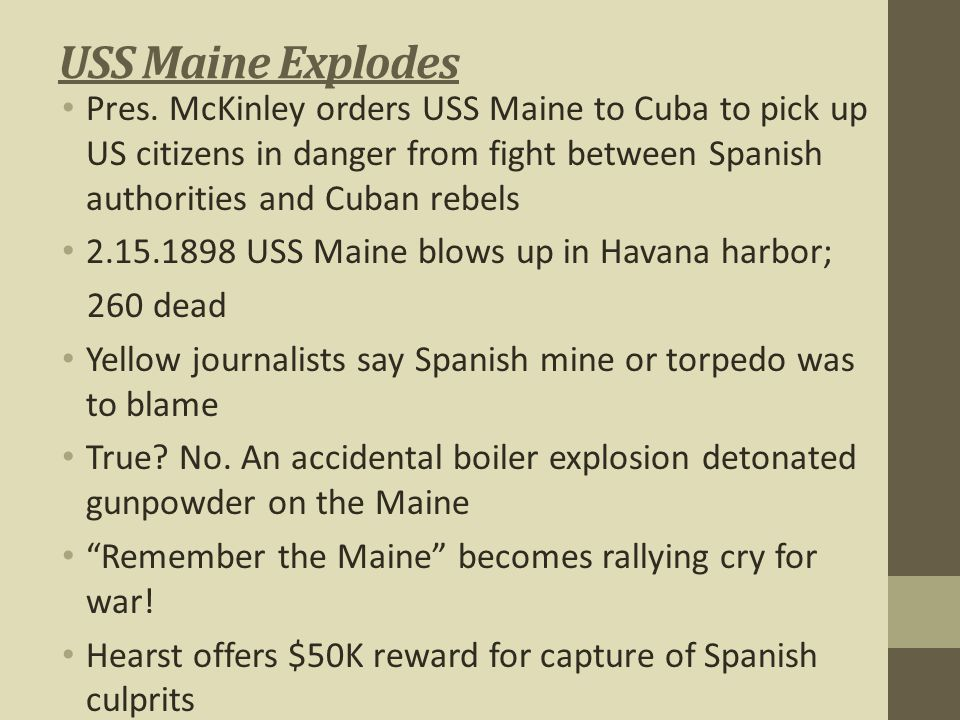USS Maine Explodes Pres. McKinley orders USS Maine to Cuba to pick up US citizens in danger from fight between Spanish authorities and Cuban rebels.