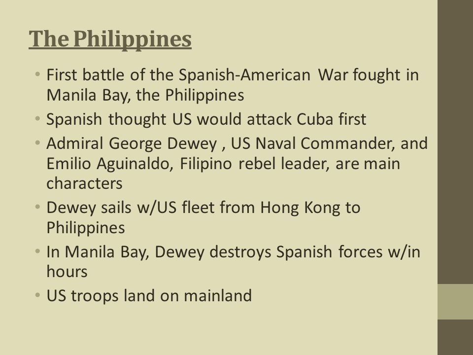 The Philippines First battle of the Spanish-American War fought in Manila Bay, the Philippines. Spanish thought US would attack Cuba first.