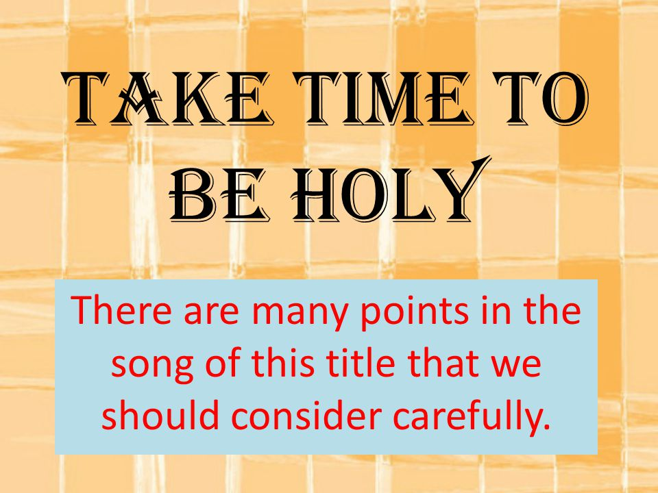 Take Time To Be Holy There are many points in the song of this title that we should consider carefully.