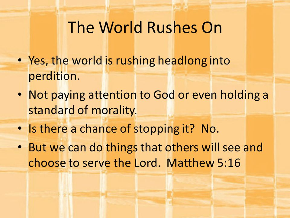 The World Rushes On Yes, the world is rushing headlong into perdition.