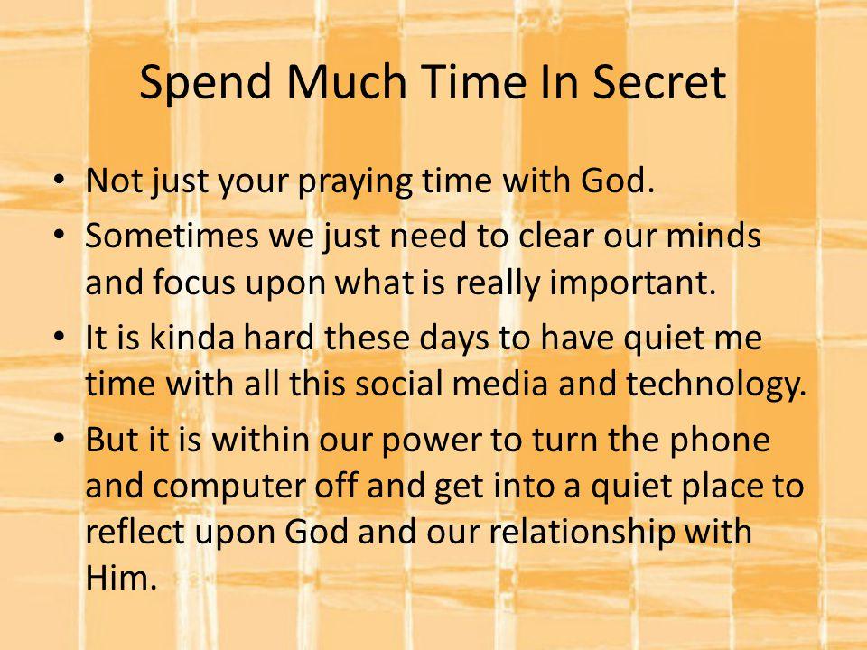 Spend Much Time In Secret