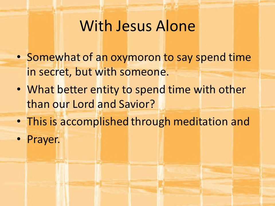 With Jesus Alone Somewhat of an oxymoron to say spend time in secret, but with someone.