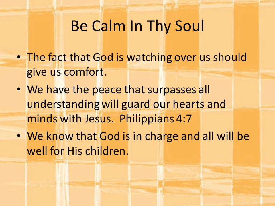 Be Calm In Thy Soul The fact that God is watching over us should give us comfort.