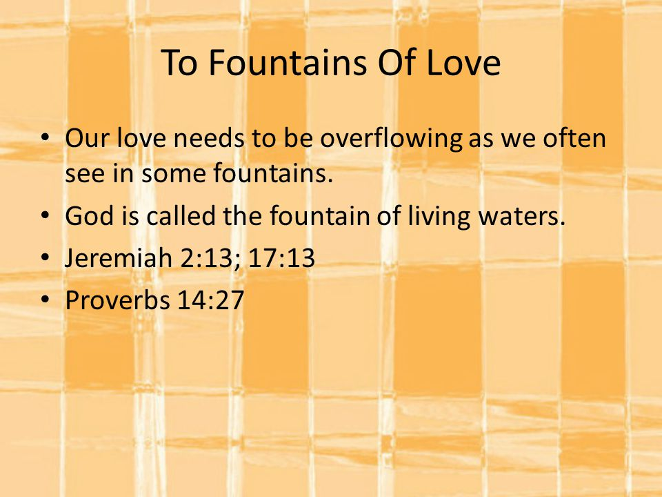 To Fountains Of Love Our love needs to be overflowing as we often see in some fountains. God is called the fountain of living waters.