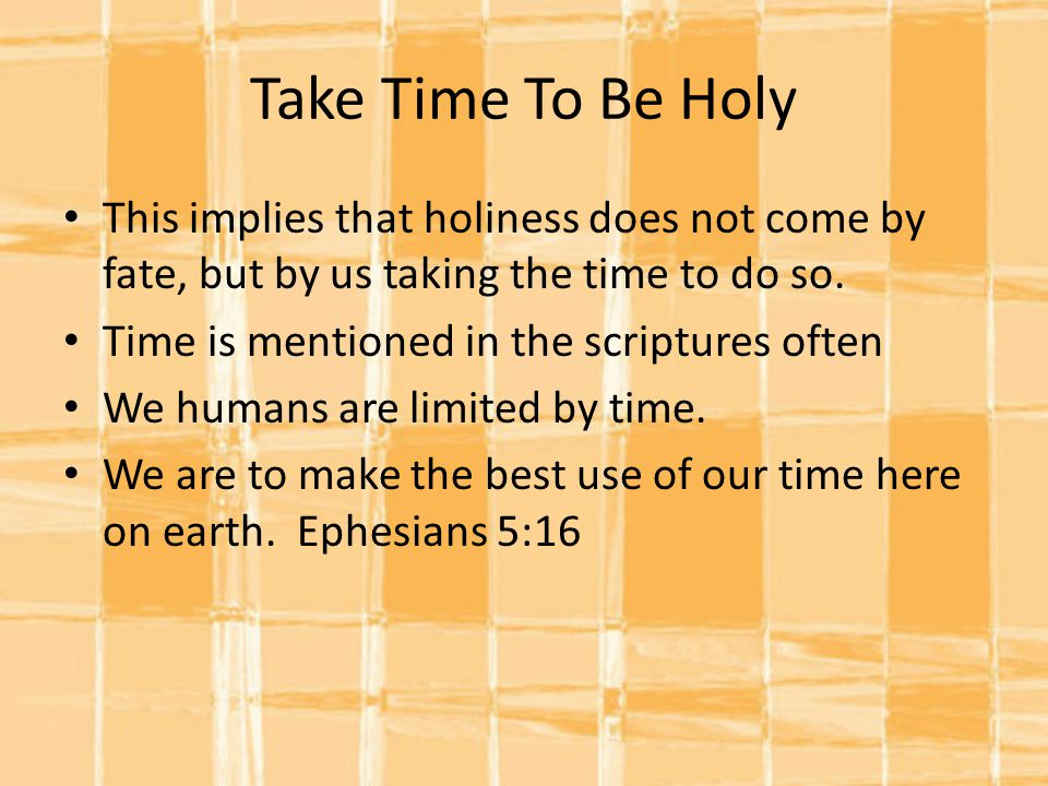 Take Time To Be Holy This implies that holiness does not come by fate, but by us taking the time to do so.