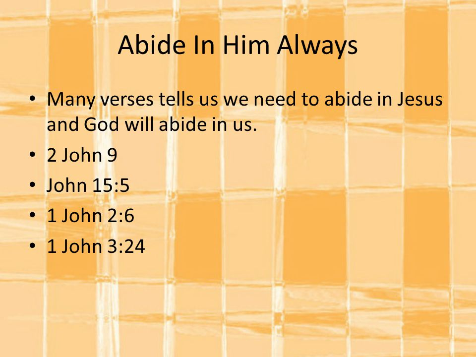Abide In Him Always Many verses tells us we need to abide in Jesus and God will abide in us. 2 John 9.