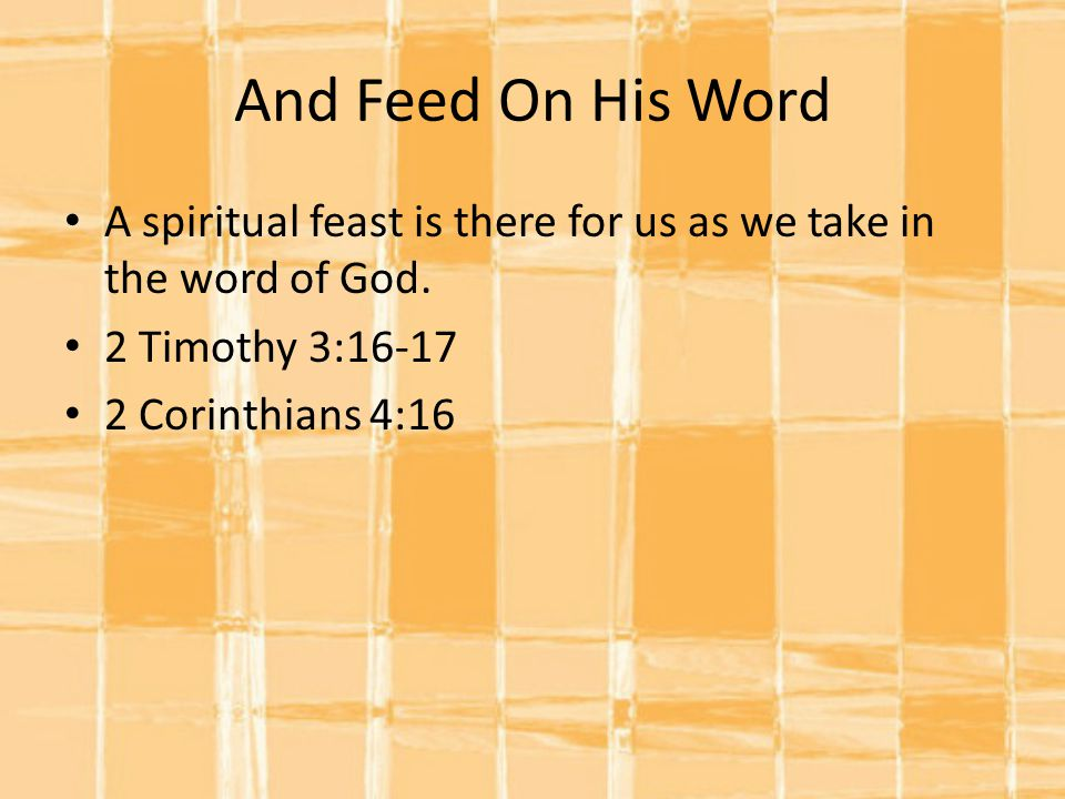 And Feed On His Word A spiritual feast is there for us as we take in the word of God. 2 Timothy 3:16-17.