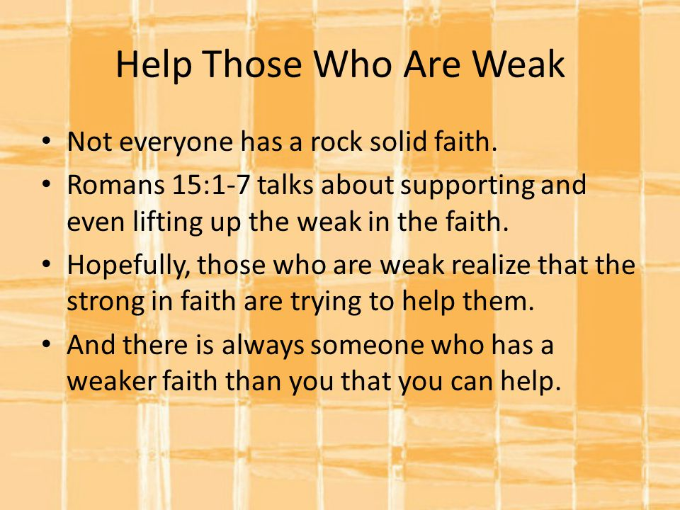 Help Those Who Are Weak Not everyone has a rock solid faith.