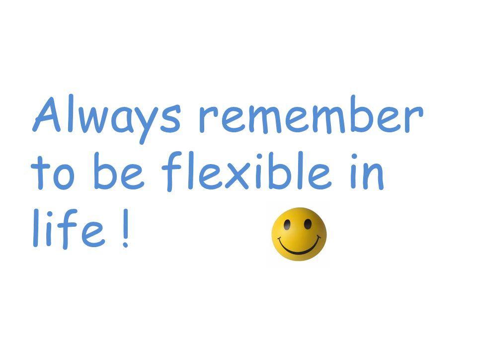 Always remember to be flexible in life !
