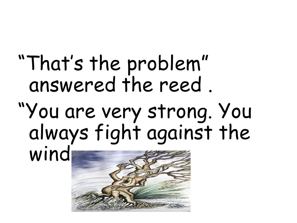 That's the problem answered the reed. You are very strong