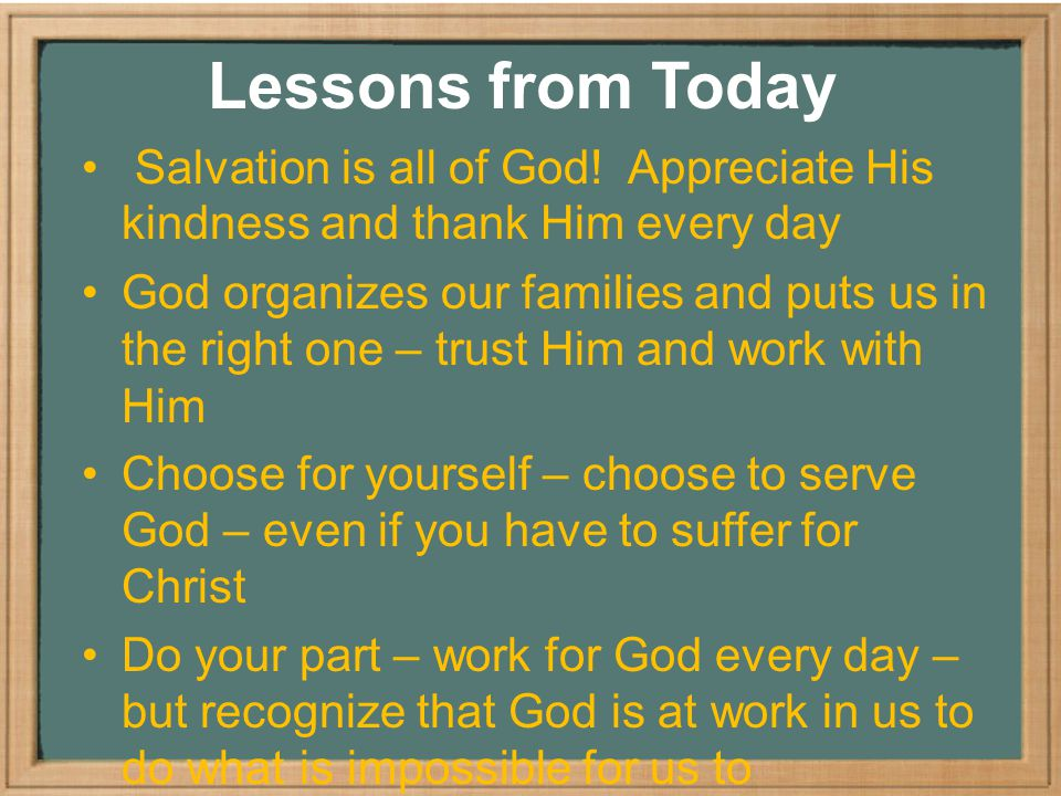 Lessons from Today Salvation is all of God! Appreciate His kindness and thank Him every day.