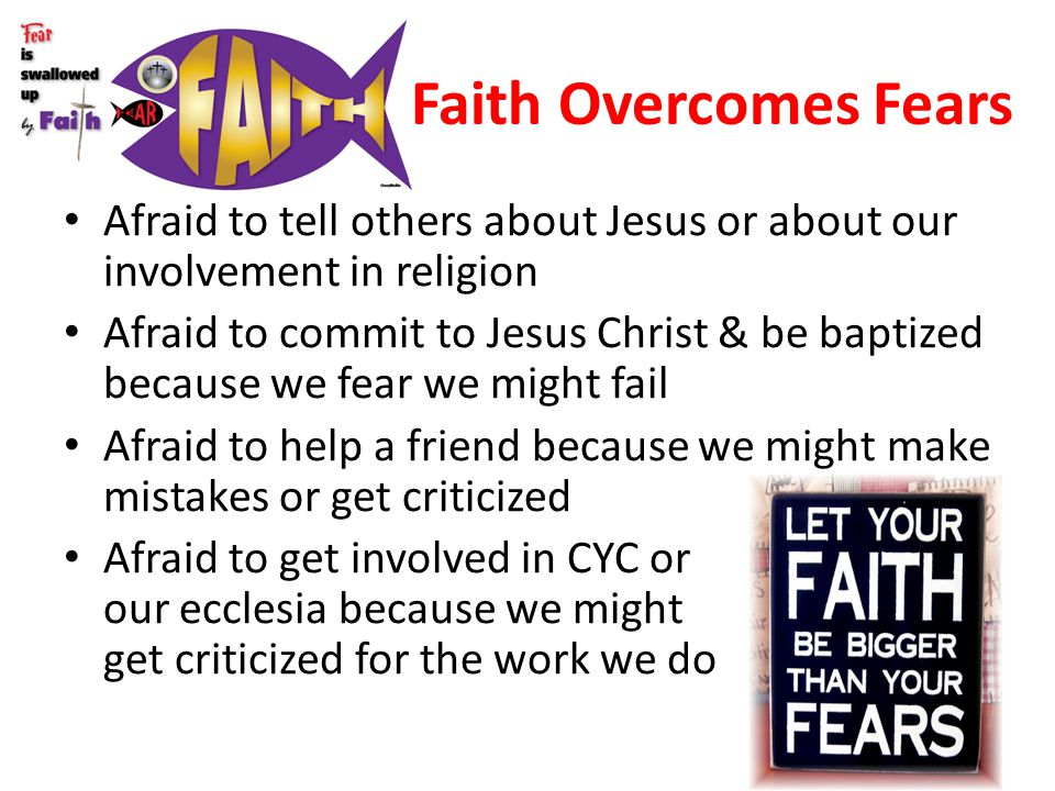 Faith Overcomes Fears Afraid to tell others about Jesus or about our involvement in religion.